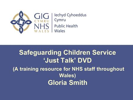 Safeguarding Children Service 'Just Talk' DVD (A training resource for NHS staff throughout Wales) Gloria Smith.