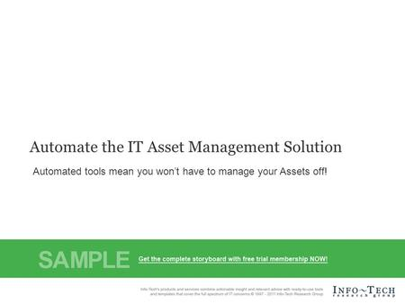 Info-Tech Research Group1 Automate the IT Asset Management Solution Automated tools mean you won't have to manage your Assets off!