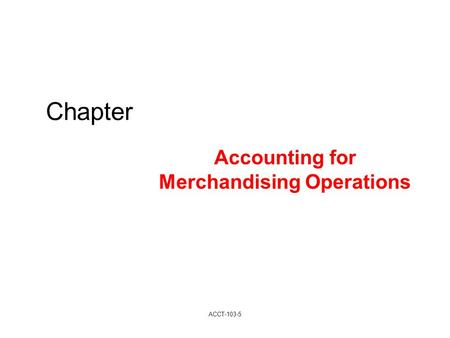 Chapter Accounting for Merchandising Operations ACCT-103-5.