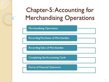 Chapter-5: Accounting for Merchandising Operations Merchandising OperationsRecording Purchases of MerchandiseRecording Sales of MerchandiseCompleting the.