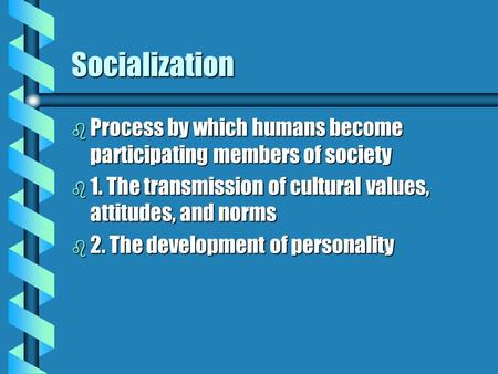 Socialization b Process by which humans become participating members of society b 1. The transmission of cultural values, attitudes, and norms b 2. The.