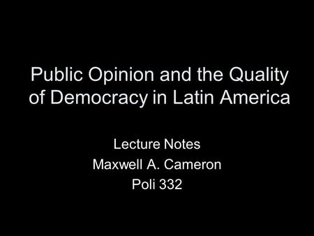 Public Opinion and the Quality of Democracy in Latin America Lecture Notes Maxwell A. Cameron Poli 332.