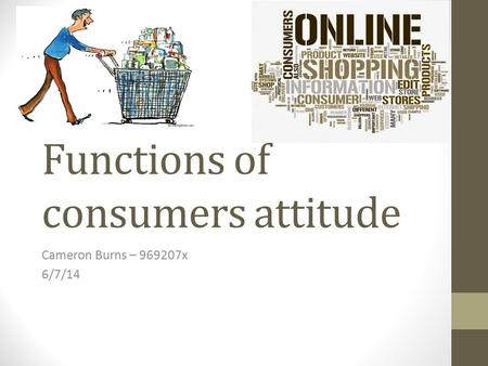 Functions of consumers attitude Cameron Burns – 969207x 6/7/14.