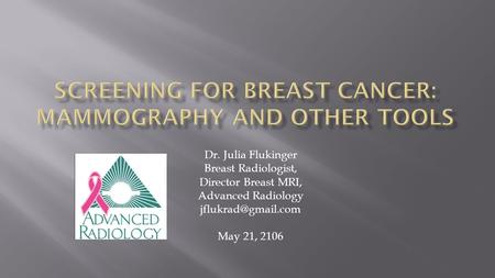 Dr. Julia Flukinger Breast Radiologist, Director Breast MRI, Advanced Radiology May 21, 2106.