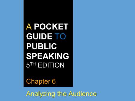 A POCKET GUIDE TO PUBLIC SPEAKING 5 TH EDITION Chapter 6 Analyzing the Audience.