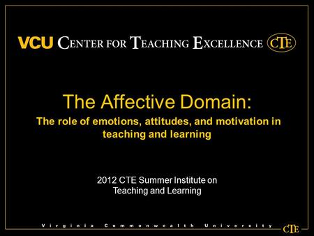 The Affective Domain: The role of emotions, attitudes, and motivation in teaching and learning 2012 CTE Summer Institute on Teaching and Learning.