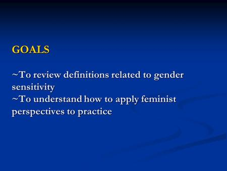 GOALS ~To review definitions related to gender sensitivity ~To understand how to apply feminist perspectives to practice.
