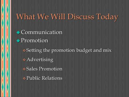 What We Will Discuss Today u Communication u Promotion v Setting the promotion budget and mix v Advertising v Sales Promotion v Public Relations.