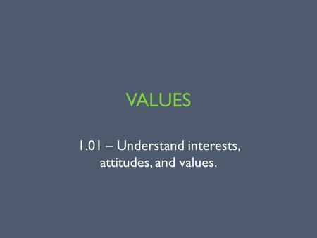 VALUES 1.01 – Understand interests, attitudes, and values.