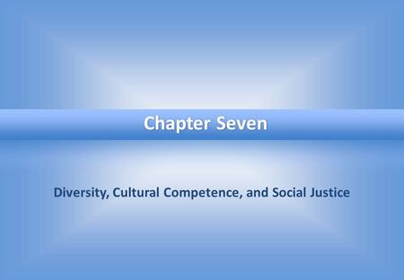 Diversity, Cultural Competence, and Social Justice Chapter Seven.