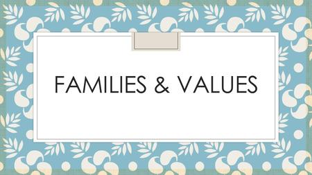 FAMILIES & VALUES. What are values? ◦ Beliefs and principles about which you feel very strongly. ◦ Our values affect our decisions, goals, and behavior.