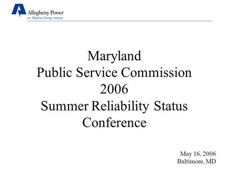 Maryland Public Service Commission 2006 Summer Reliability Status Conference May 16, 2006 Baltimore, MD.