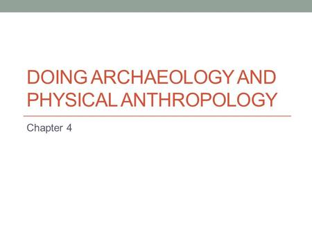 DOING ARCHAEOLOGY AND PHYSICAL ANTHROPOLOGY Chapter 4.