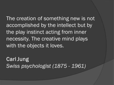 The creation of something new is not accomplished by the intellect but by the play instinct acting from inner necessity. The creative mind plays with the.