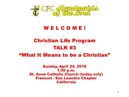 "W E L C O M E ! Christian Life Program TALK #3 ""What It Means to be a Christian"" Sunday, April 24, 2016 1:30 p.m. St. Anne Catholic Church (today only)"