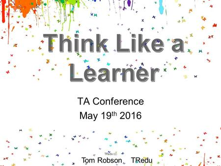 TA Conference May 19 th 2016 Tom Robson TRedu TRedu (c)