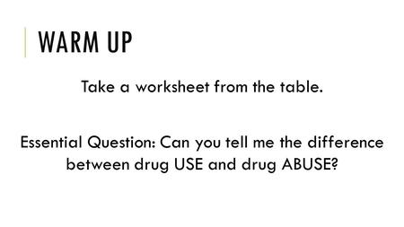 WARM UP Take a worksheet from the table. Essential Question: Can you tell me the difference between drug USE and drug ABUSE?