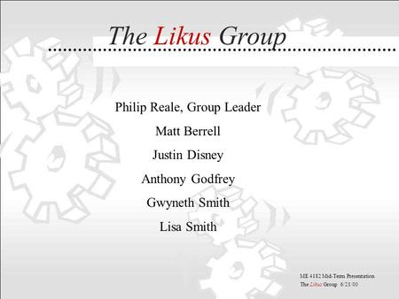 ME 4182 Mid-Term Presentation The Likus Group 6/21/00 Philip Reale, Group Leader Matt Berrell Justin Disney Anthony Godfrey Gwyneth Smith Lisa Smith The.