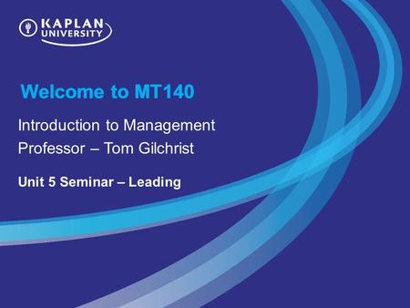 Welcome to MT140 Introduction to Management Professor – Tom Gilchrist Unit 5 Seminar – Leading.