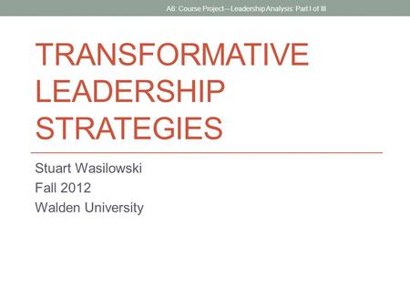 TRANSFORMATIVE LEADERSHIP STRATEGIES Stuart Wasilowski Fall 2012 Walden University A6: Course Project—Leadership Analysis: Part I of III.