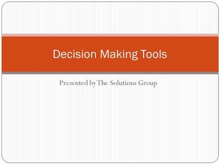 Presented by The Solutions Group Decision Making Tools.