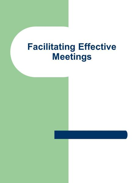 Facilitating Effective Meetings. Before You Begin What is your role supposed to be? What is the name of the group/team, who the sponsor is, the members,