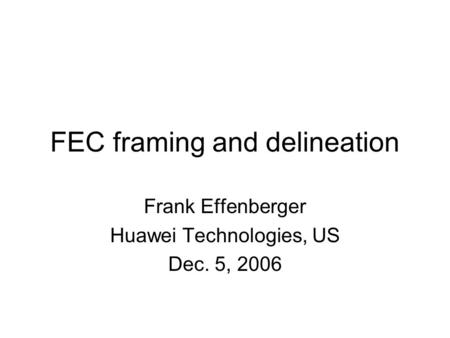 FEC framing and delineation Frank Effenberger Huawei Technologies, US Dec. 5, 2006.