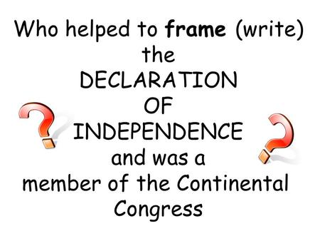 Who helped to frame (write) the DECLARATION OF INDEPENDENCE and was a member of the Continental Congress.