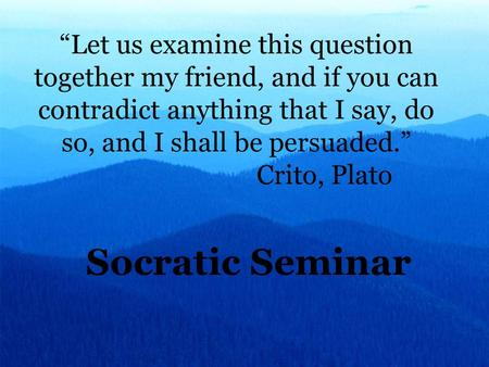 """Let us examine this question together my friend, and if you can contradict anything that I say, do so, and I shall be persuaded."" Crito, Plato Socratic."