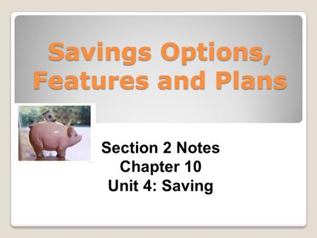 Savings Options, Features and Plans Section 2 Notes Chapter 10 Unit 4: Saving.
