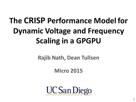The CRISP Performance Model for Dynamic Voltage and Frequency Scaling in a GPGPU Rajib Nath, Dean Tullsen 1 Micro 2015.