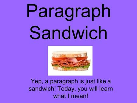 Paragraph Sandwich Yep, a paragraph is just like a sandwich! Today, you will learn what I mean!