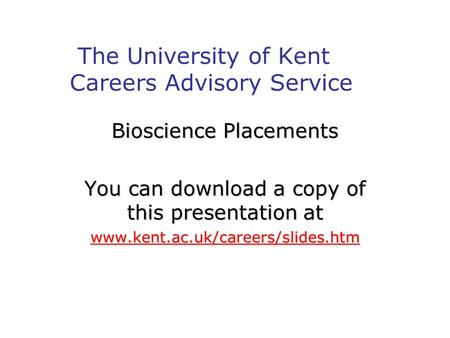 The University of Kent Careers Advisory Service Bioscience Placements You can download a copy of this presentation at www.kent.ac.uk/careers/slides.htm.