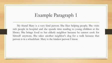 Example Paragraph 1 My friend Mary is a very kind person. She likes helping people. She visits sick people in hospital and she spends time reading to young.