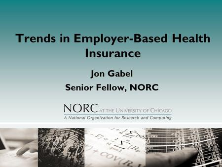 Trends in Employer-Based Health Insurance Jon Gabel Senior Fellow, NORC.