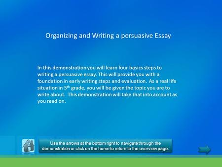 Organizing and Writing a persuasive Essay In this demonstration you will learn four basics steps to writing a persuasive essay. This will provide you with.
