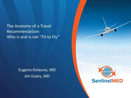 "The Anatomy of a Travel Recommendation: Who is and is not ""Fit to Fly"" Eugene Delaune, MD Jim Evans, MD."