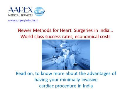 Www.surgeryinindia.in Newer Methods for Heart Surgeries in India… World class success rates, economical costs Read on, to know more about the advantages.