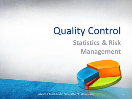 Copyright © Texas Education Agency, 2012. All rights reserved. 1 Quality Control Statistics & Risk Management.