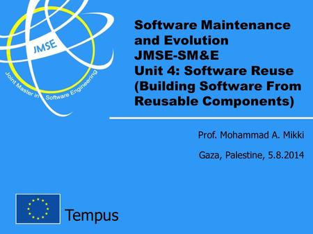 Tempus Software Maintenance and Evolution JMSE-SM&E Unit 4: Software Reuse (Building Software From Reusable Components) Prof. Mohammad A. Mikki Gaza, Palestine,