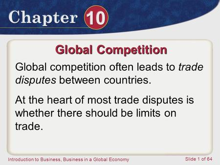 Introduction to Business, Business in a Global Economy Slide 1 of 64 Global Competition Global competition often leads to trade disputes between countries.