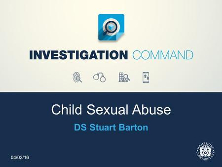 Child Sexual Abuse DS Stuart Barton 04/02/16. Hampshire Police Organisational Response Head of Child Abuse Investigation Team DCI Scott MacKechnie Child.