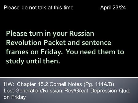 Please do not talk at this timeApril 23/24 HW: Chapter 15.2 Cornell Notes (Pg. 114A/B) Lost Generation/Russian Rev/Great Depression Quiz on Friday.