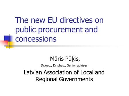 The new EU directives on public procurement and concessions Māris Pūķis, Dr.oec., Dr.phys., Senior adviser Latvian Association of Local and Regional Governments.