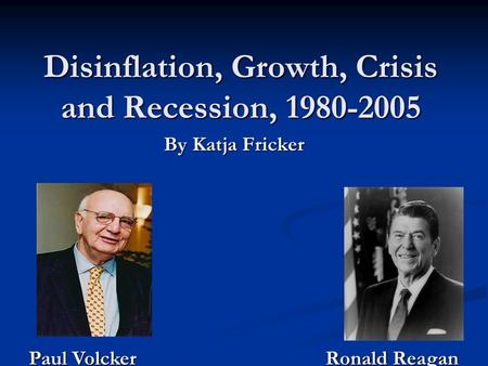 Disinflation, Growth, Crisis and Recession, 1980-2005 By Katja Fricker Paul Volcker Ronald Reagan.