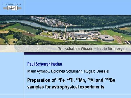 Wir schaffen Wissen – heute für morgen Paul Scherrer Institut Preparation of 60 Fe, 44 Ti, 53 Mn, 26 Al and 7/10 Be samples for astrophysical experiments.
