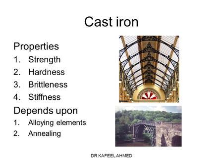 DR KAFEEL AHMED Cast iron Properties 1.Strength 2.Hardness 3.Brittleness 4.Stiffness Depends upon 1.Alloying elements 2.Annealing.
