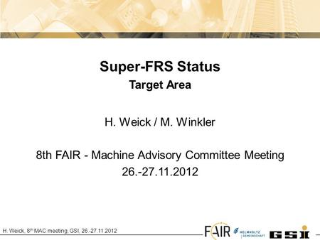 H. Weick, 8 th MAC meeting, GSI, 26.-27.11.2012 Super-FRS Status Target Area H. Weick / M. Winkler 8th FAIR - Machine Advisory Committee Meeting 26.-27.11.2012.
