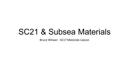SC21 & Subsea Materials Bruce Witwer - SC17 Materials Liaison.