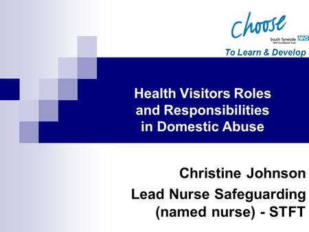 To Learn & Develop Christine Johnson Lead Nurse Safeguarding (named nurse) - STFT Health Visitors Roles and Responsibilities in Domestic Abuse.